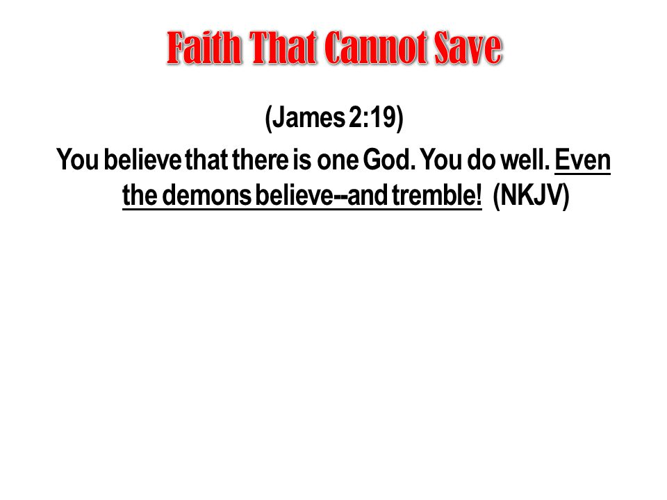 Faith That Cannot Save (James 2:19) You believe that there is one God.