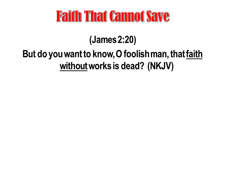 Faith That Cannot Save (James 2:20) But do you want to know, O foolish man, that faith without works is dead.