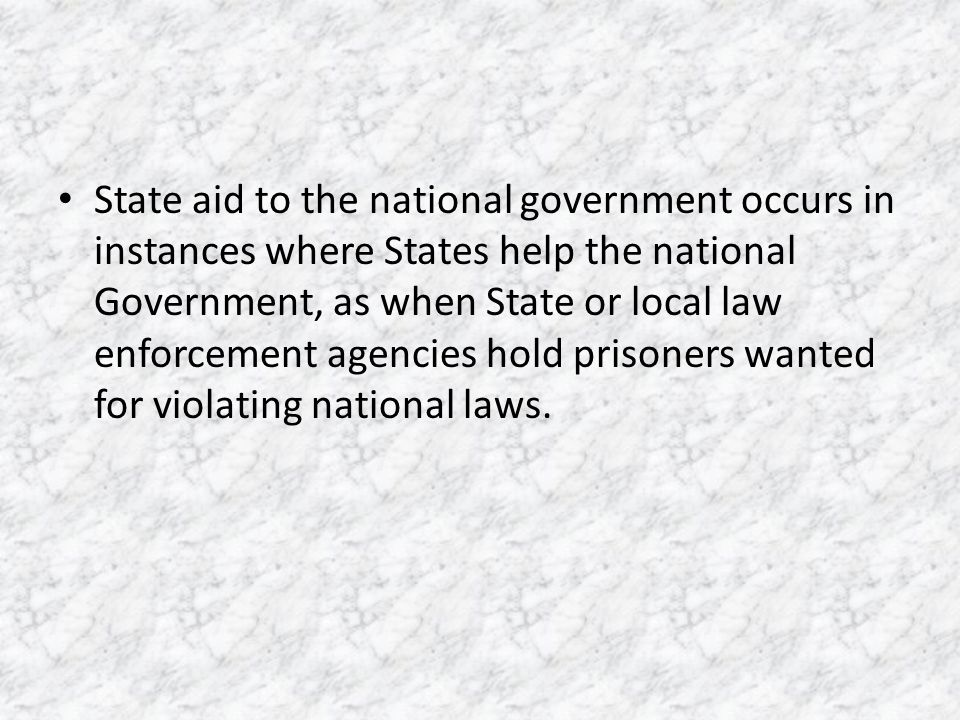 State aid to the national government occurs in instances where States help the national Government, as when State or local law enforcement agencies hold prisoners wanted for violating national laws.