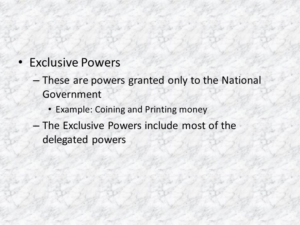Exclusive Powers These are powers granted only to the National Government. Example: Coining and Printing money.