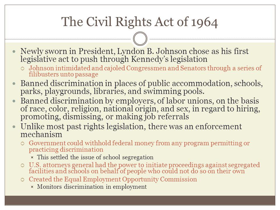 The Civil Rights Act of 1964 Newly sworn in President, Lyndon B. Johnson chose as his first legislative act to push through Kennedy's legislation.