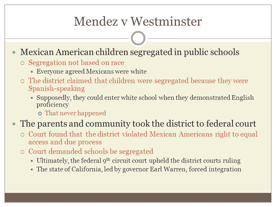 Mendez v Westminster Mexican American children segregated in public schools. Segregation not based on race.
