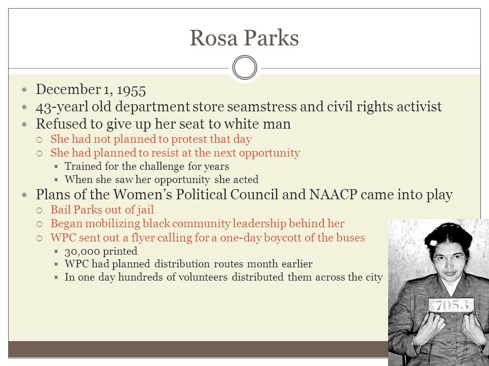 Rosa Parks December 1, 1955. 43-yearl old department store seamstress and civil rights activist. Refused to give up her seat to white man.
