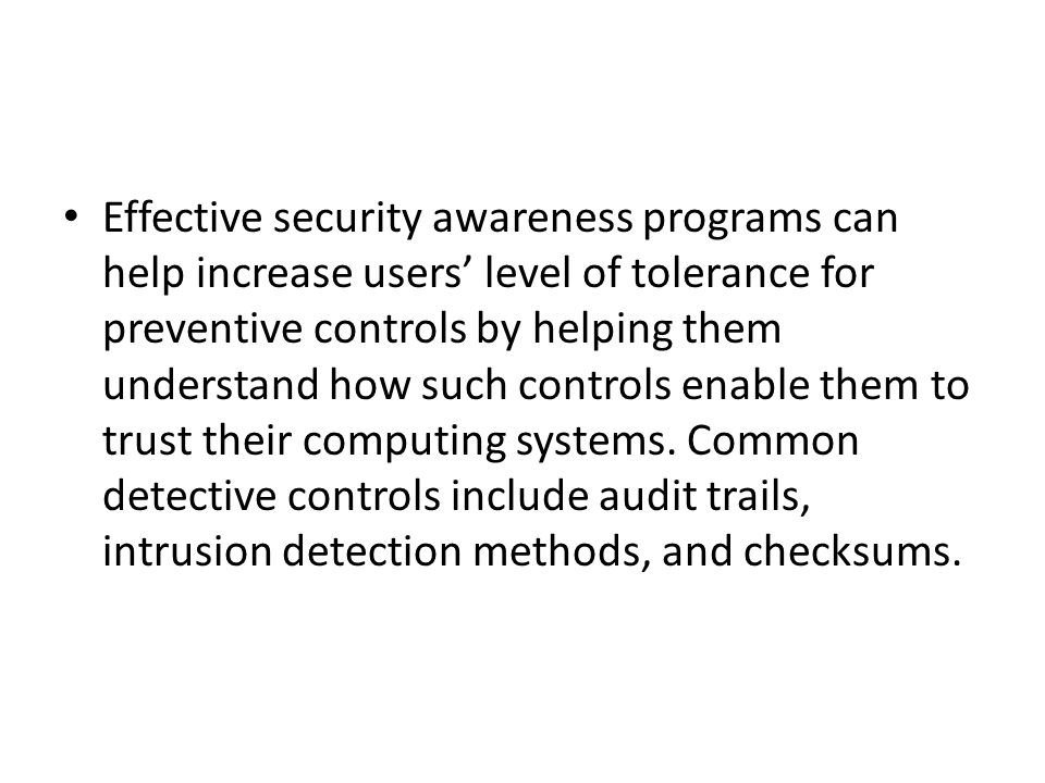 Effective security awareness programs can help increase users' level of tolerance for preventive controls by helping them understand how such controls enable them to trust their computing systems.