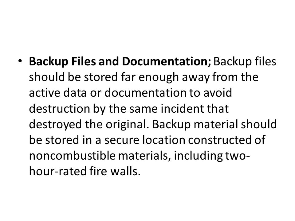 Backup Files and Documentation; Backup files should be stored far enough away from the active data or documentation to avoid destruction by the same incident that destroyed the original.