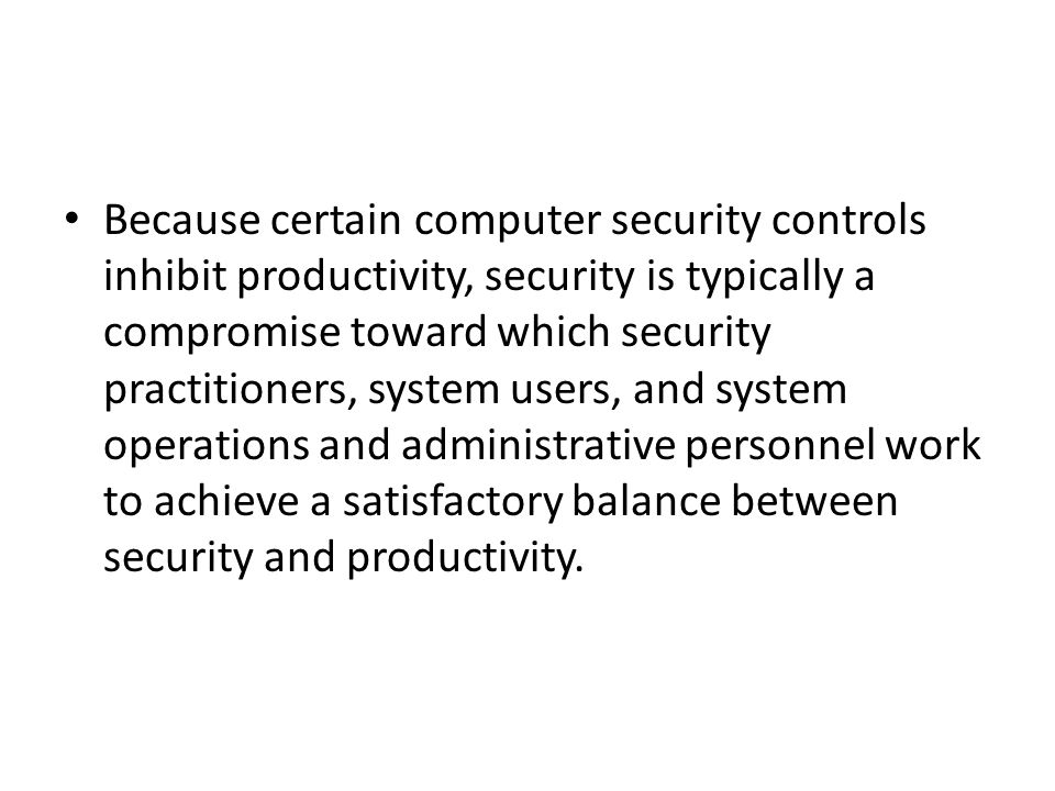 Because certain computer security controls inhibit productivity, security is typically a compromise toward which security practitioners, system users, and system operations and administrative personnel work to achieve a satisfactory balance between security and productivity.