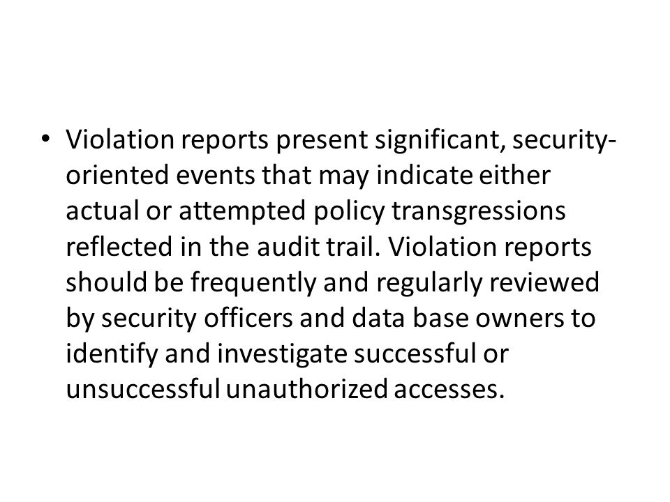 Violation reports present significant, security-oriented events that may indicate either actual or attempted policy transgressions reflected in the audit trail.