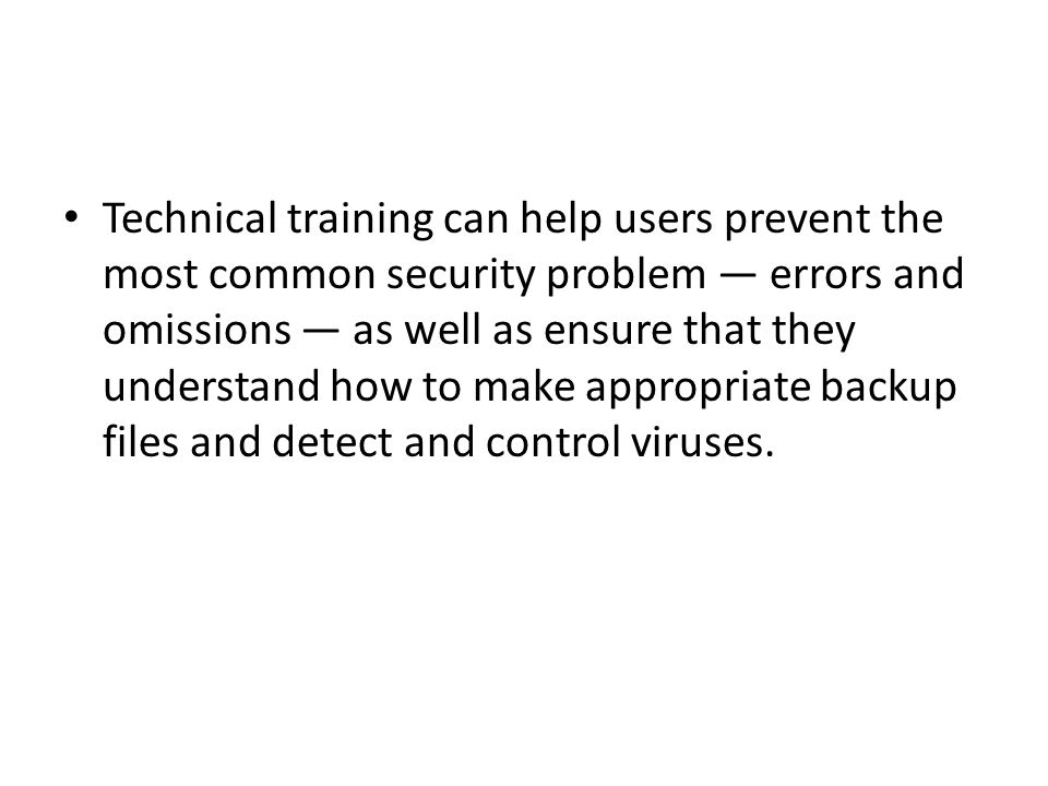 Technical training can help users prevent the most common security problem — errors and omissions — as well as ensure that they understand how to make appropriate backup files and detect and control viruses.