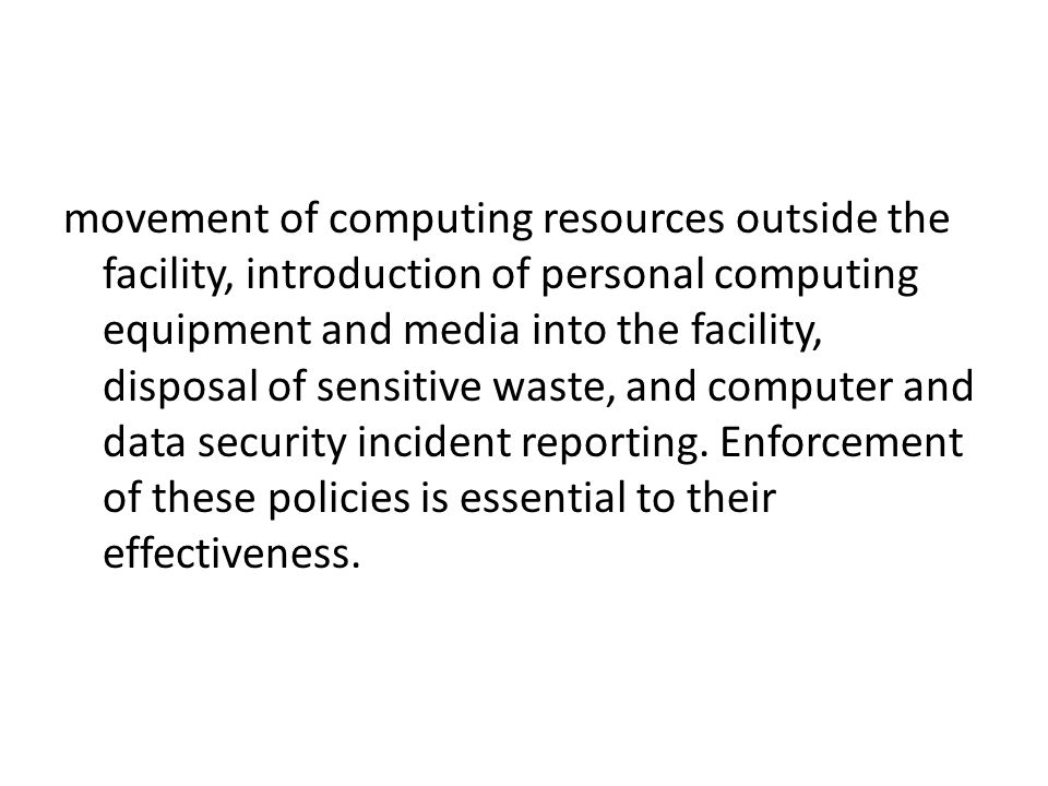 movement of computing resources outside the facility, introduction of personal computing equipment and media into the facility, disposal of sensitive waste, and computer and data security incident reporting.