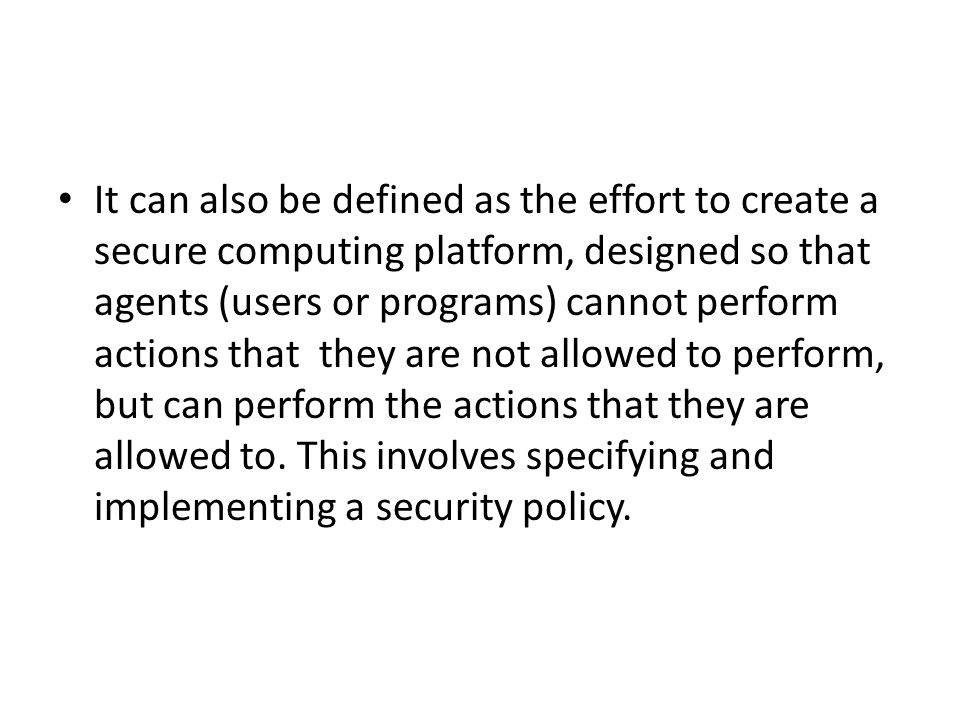 It can also be defined as the effort to create a secure computing platform, designed so that agents (users or programs) cannot perform actions that they are not allowed to perform, but can perform the actions that they are allowed to.