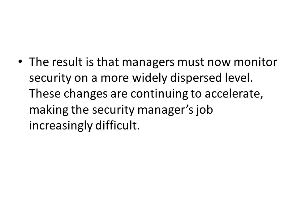 The result is that managers must now monitor security on a more widely dispersed level.