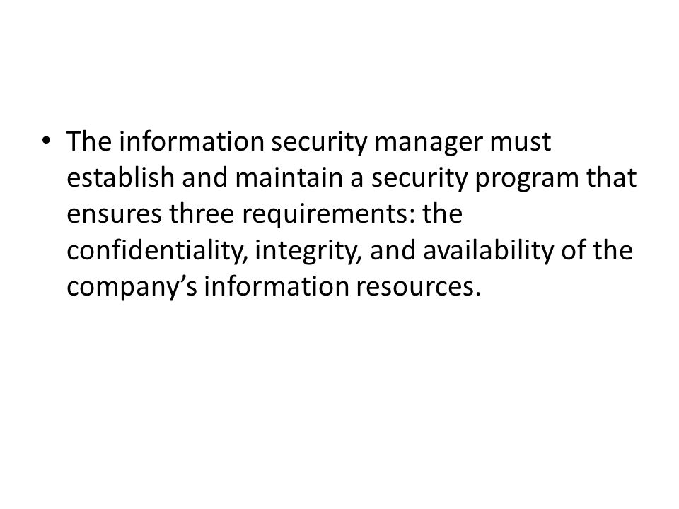 The information security manager must establish and maintain a security program that ensures three requirements: the confidentiality, integrity, and availability of the company's information resources.