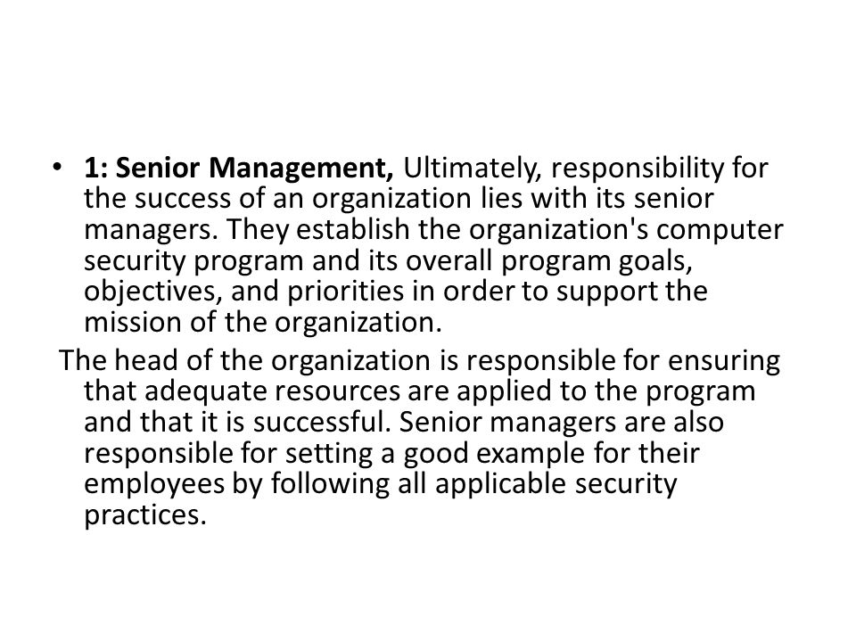 1: Senior Management, Ultimately, responsibility for the success of an organization lies with its senior managers. They establish the organization s computer security program and its overall program goals, objectives, and priorities in order to support the mission of the organization.