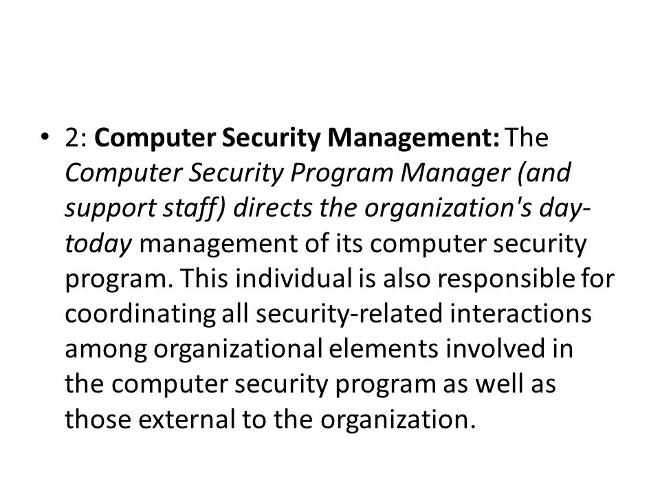 2: Computer Security Management: The Computer Security Program Manager (and support staff) directs the organization s day-today management of its computer security program.