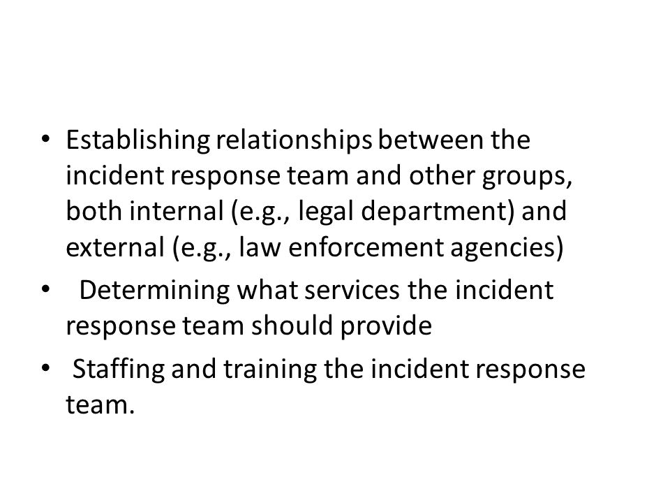 Establishing relationships between the incident response team and other groups, both internal (e.g., legal department) and external (e.g., law enforcement agencies)