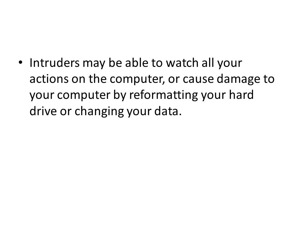 Intruders may be able to watch all your actions on the computer, or cause damage to your computer by reformatting your hard drive or changing your data.