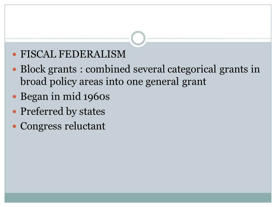FISCAL FEDERALISM Block grants : combined several categorical grants in broad policy areas into one general grant.
