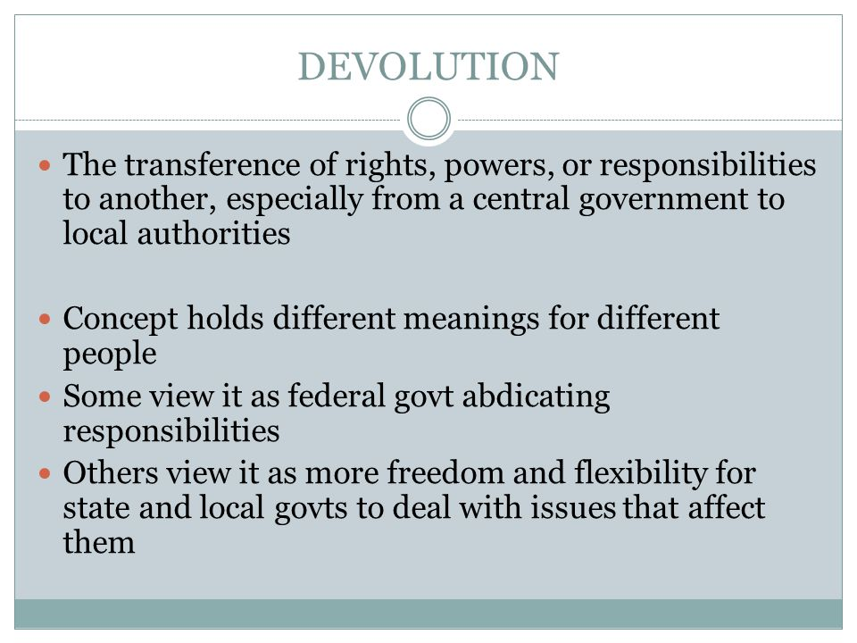 DEVOLUTION The transference of rights, powers, or responsibilities to another, especially from a central government to local authorities.