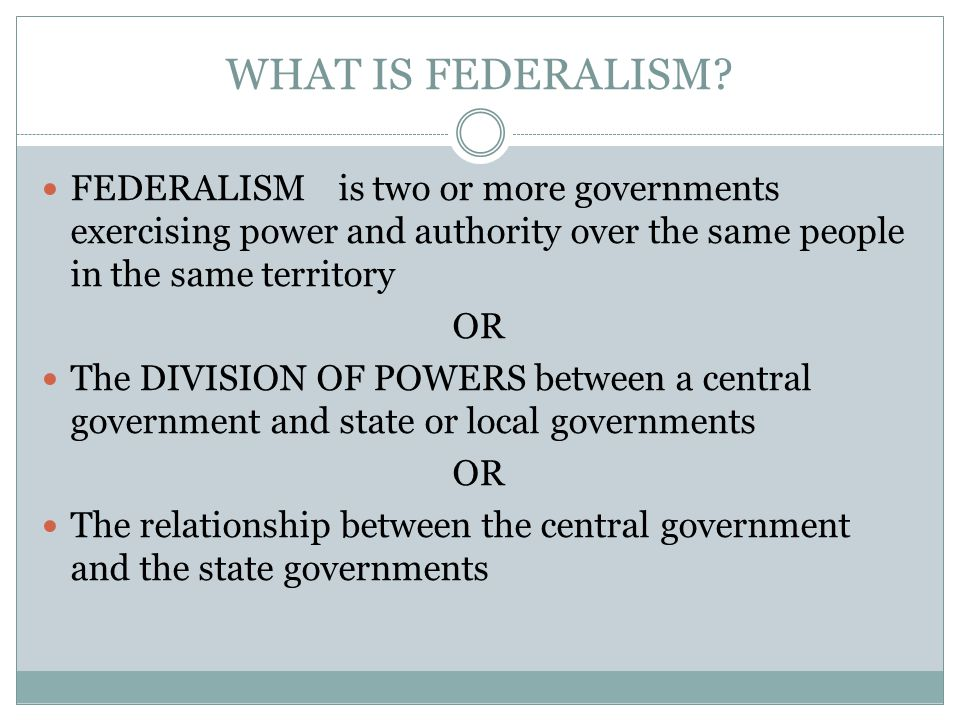 WHAT IS FEDERALISM FEDERALISM is two or more governments exercising power and authority over the same people in the same territory.