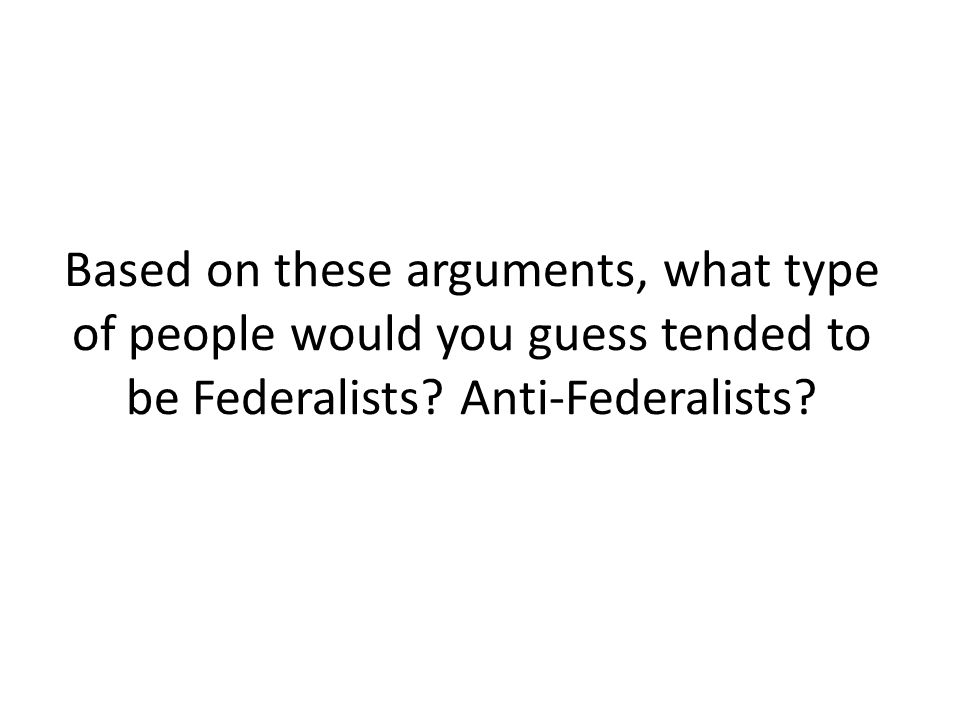 Based on these arguments, what type of people would you guess tended to be Federalists.