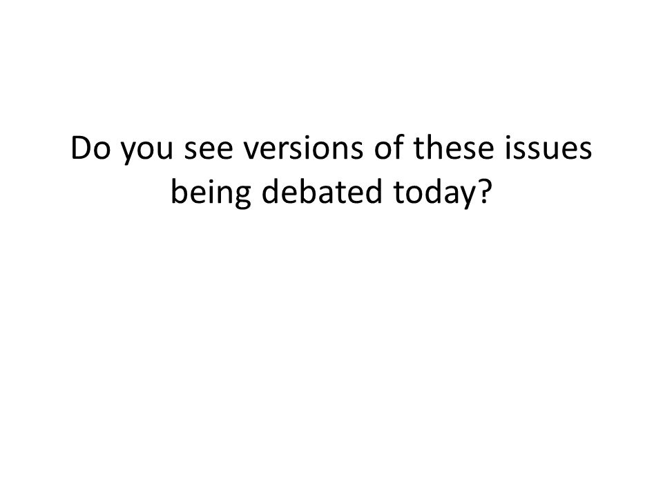 Do you see versions of these issues being debated today