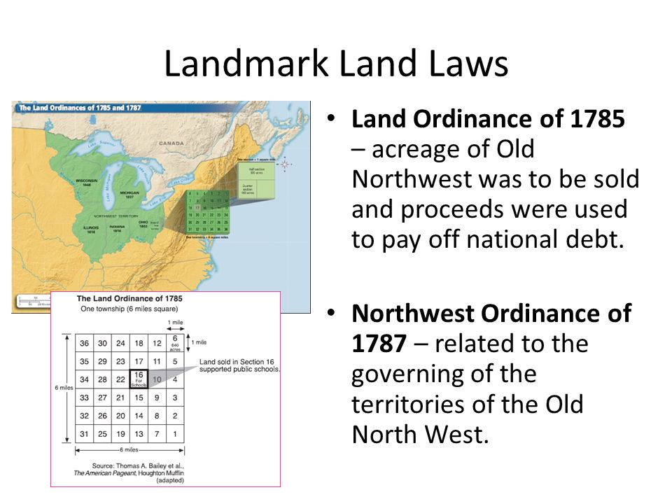 Landmark Land Laws Land Ordinance of 1785 – acreage of Old Northwest was to be sold and proceeds were used to pay off national debt.
