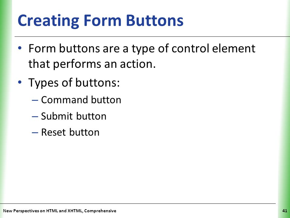 Creating Form Buttons Form buttons are a type of control element that performs an action. Types of buttons: