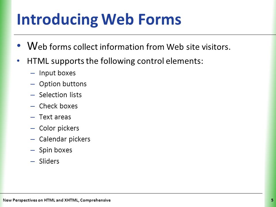 Introducing Web Forms Web forms collect information from Web site visitors. HTML supports the following control elements: