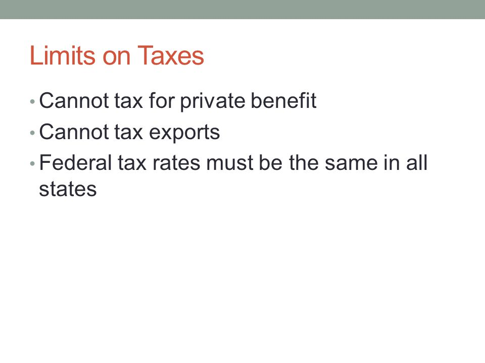 Limits on Taxes Cannot tax for private benefit Cannot tax exports