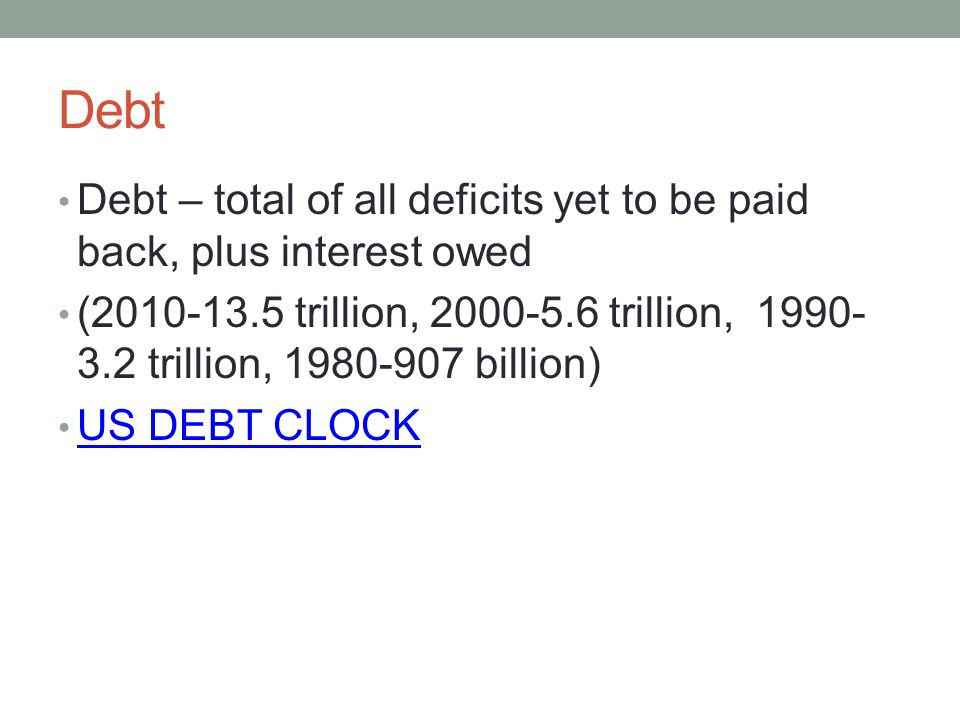 Debt Debt – total of all deficits yet to be paid back, plus interest owed.