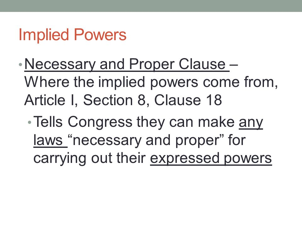 Implied Powers Necessary and Proper Clause – Where the implied powers come from, Article I, Section 8, Clause 18.