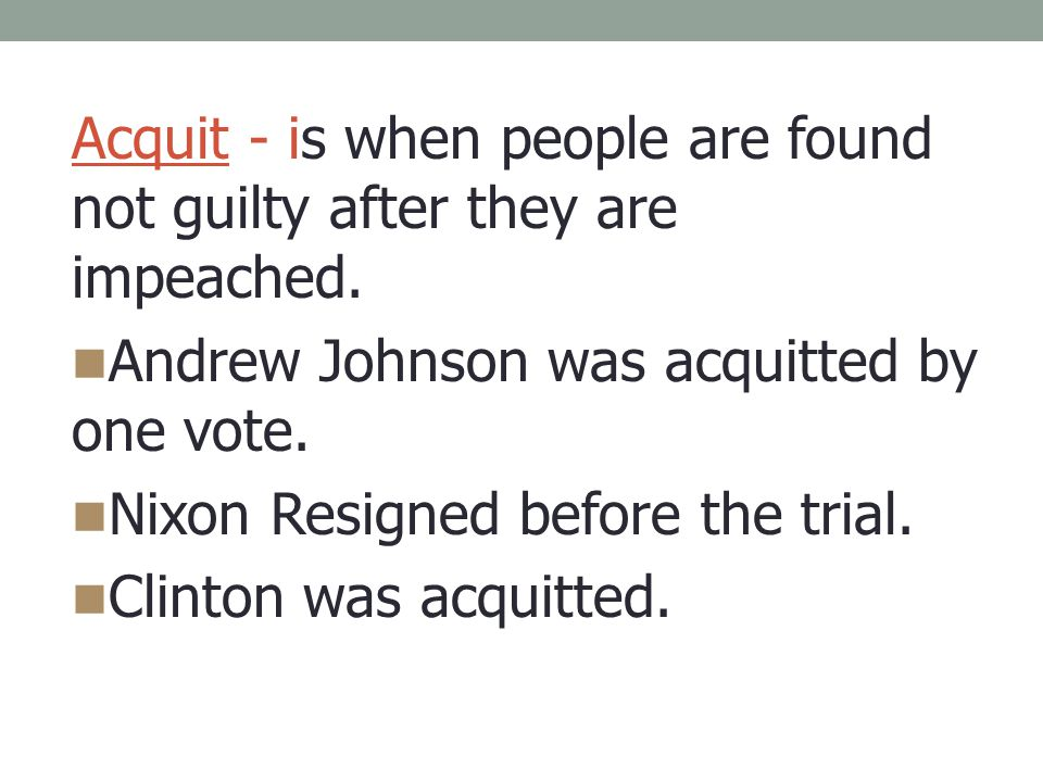 Acquit - is when people are found not guilty after they are impeached.