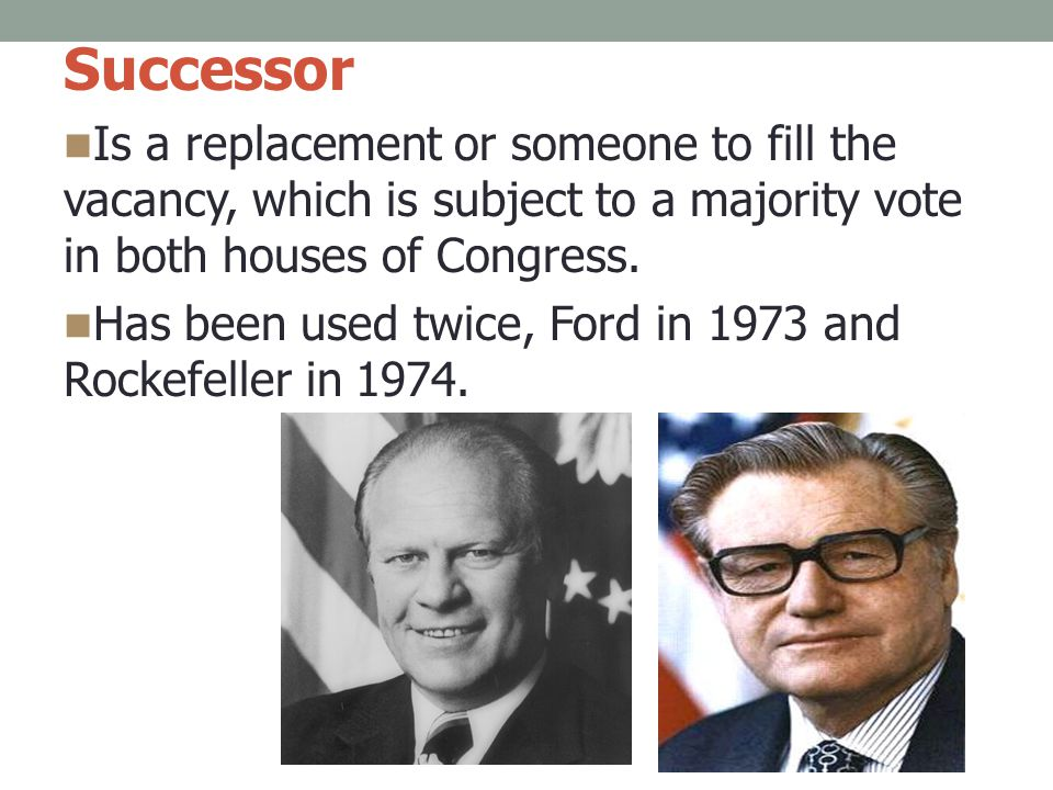 Successor Is a replacement or someone to fill the vacancy, which is subject to a majority vote in both houses of Congress.