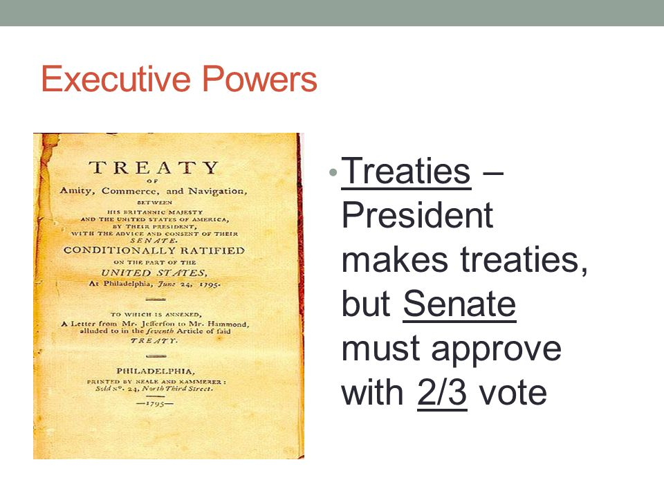 Executive Powers Treaties – President makes treaties, but Senate must approve with 2/3 vote