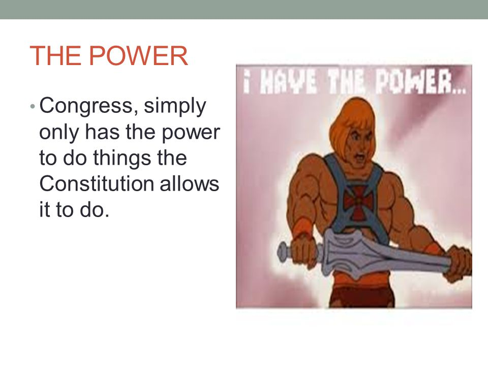 THE POWER Congress, simply only has the power to do things the Constitution allows it to do.