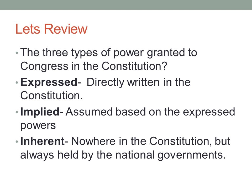 Lets Review The three types of power granted to Congress in the Constitution Expressed- Directly written in the Constitution.