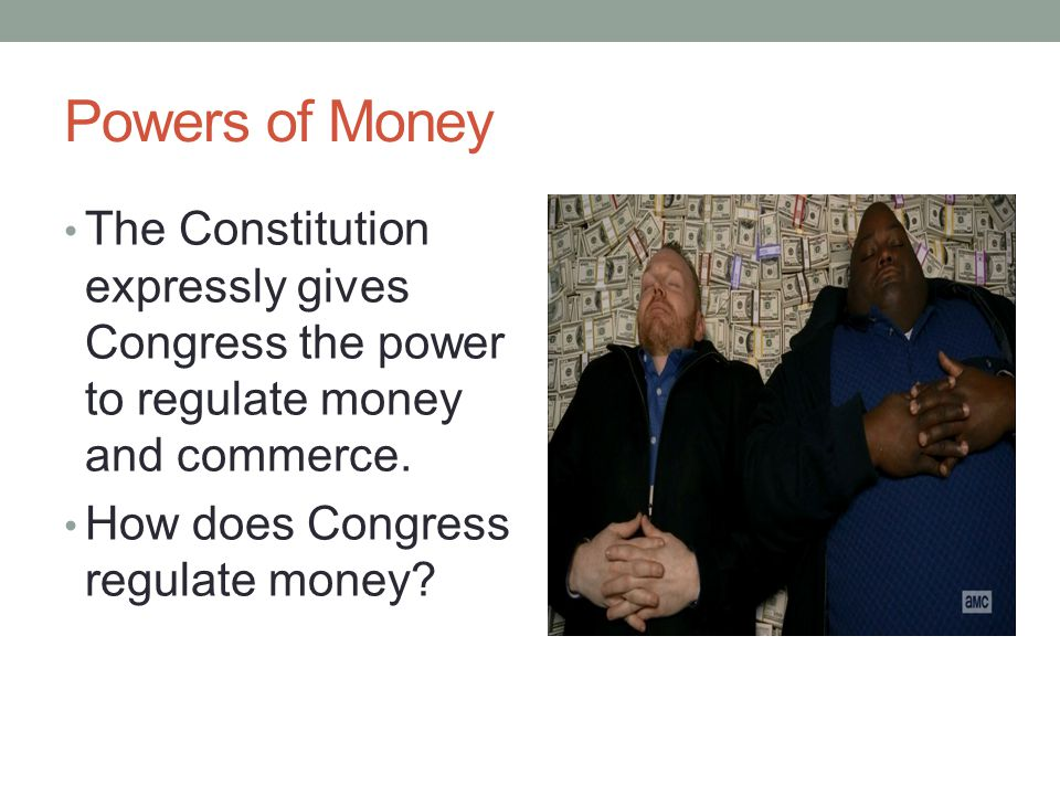 Powers of Money The Constitution expressly gives Congress the power to regulate money and commerce.