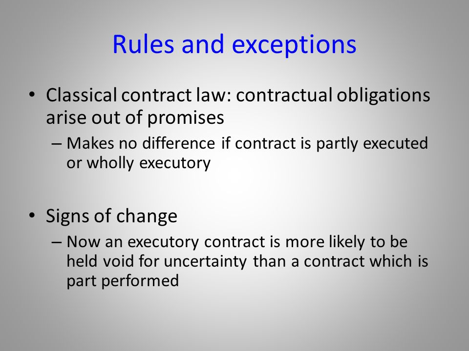 Rules and exceptions Classical contract law: contractual obligations arise out of promises.