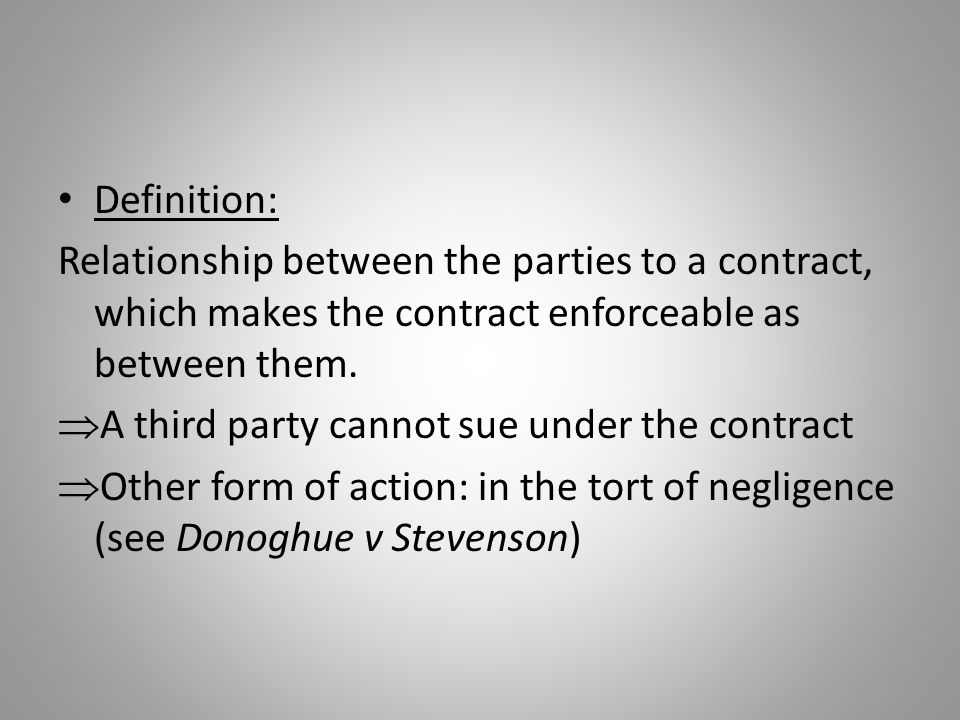 Definition: Relationship between the parties to a contract, which makes the contract enforceable as between them.