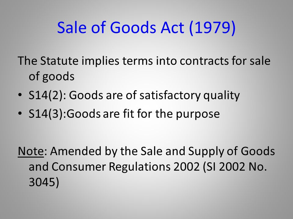 Sale of Goods Act (1979) The Statute implies terms into contracts for sale of goods. S14(2): Goods are of satisfactory quality.