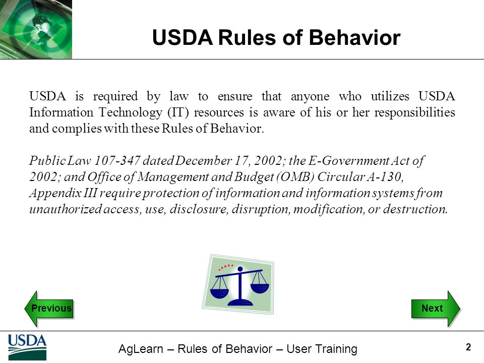 USDA is required by law to ensure that anyone who utilizes USDA Information Technology (IT) resources is aware of his or her responsibilities and complies with these Rules of Behavior.