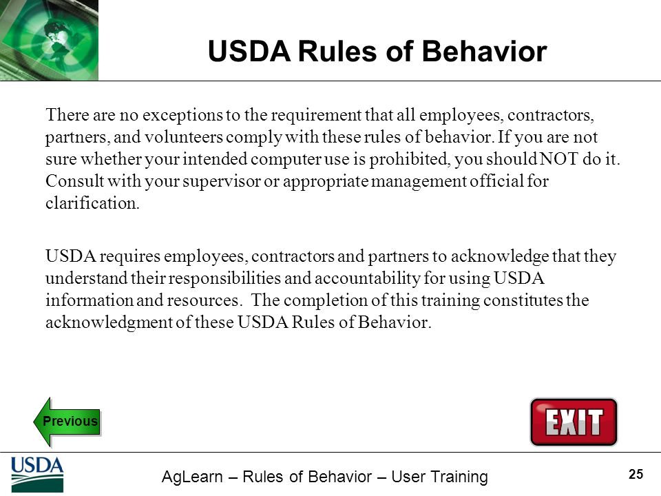 There are no exceptions to the requirement that all employees, contractors, partners, and volunteers comply with these rules of behavior. If you are not sure whether your intended computer use is prohibited, you should NOT do it. Consult with your supervisor or appropriate management official for clarification.