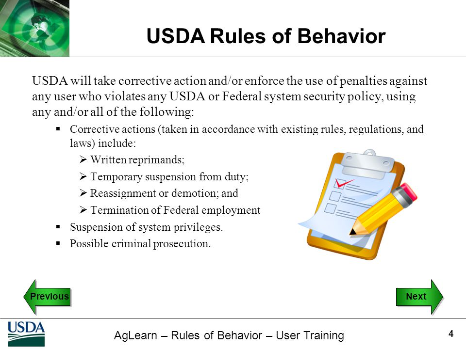 USDA will take corrective action and/or enforce the use of penalties against any user who violates any USDA or Federal system security policy, using any and/or all of the following: