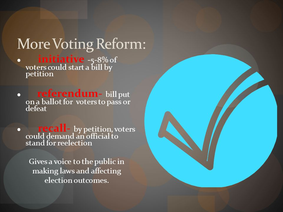 More Voting Reform: · initiative -5-8% of voters could start a bill by petition.