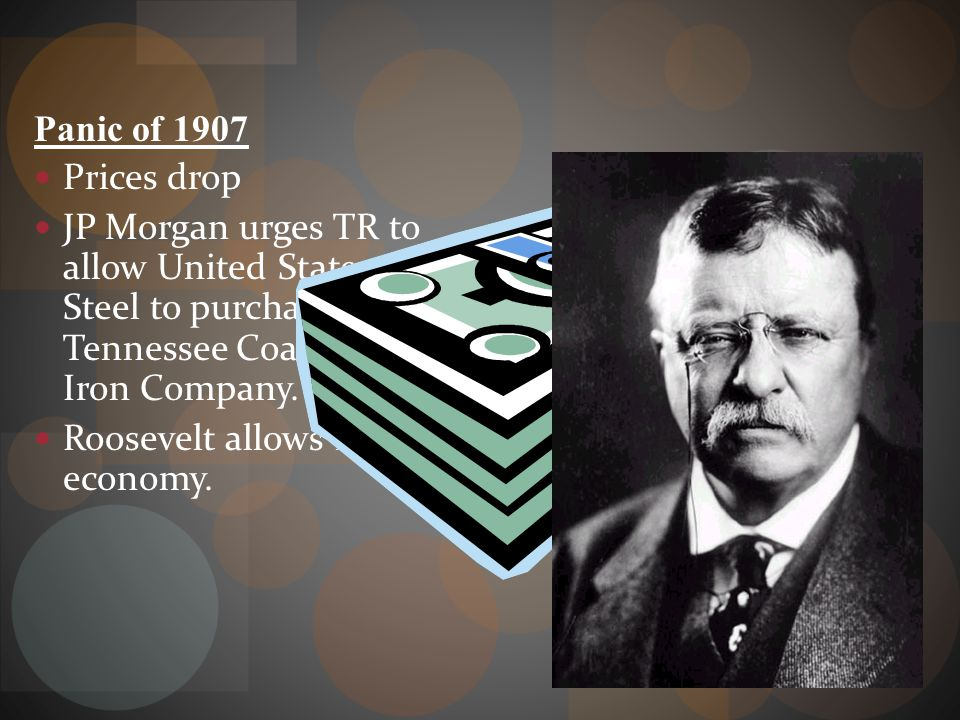 Panic of 1907 Prices drop. JP Morgan urges TR to allow United States Steel to purchase Tennessee Coal and Iron Company.