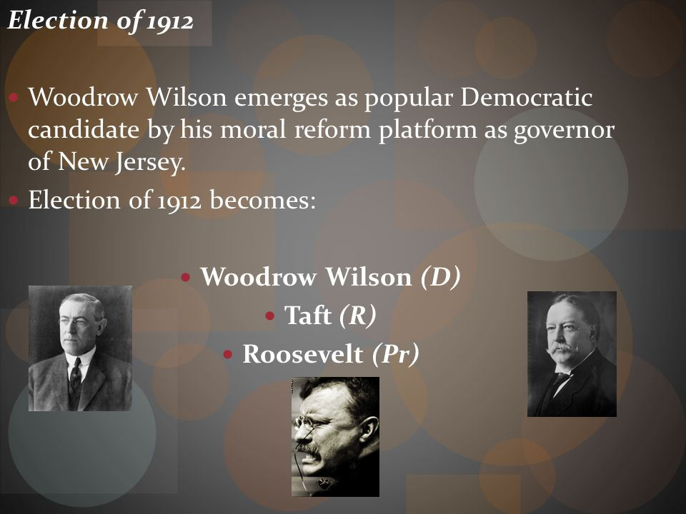 Election of 1912 Woodrow Wilson emerges as popular Democratic candidate by his moral reform platform as governor of New Jersey.
