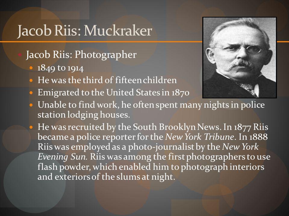 Jacob Riis: Muckraker Jacob Riis: Photographer 1849 to 1914