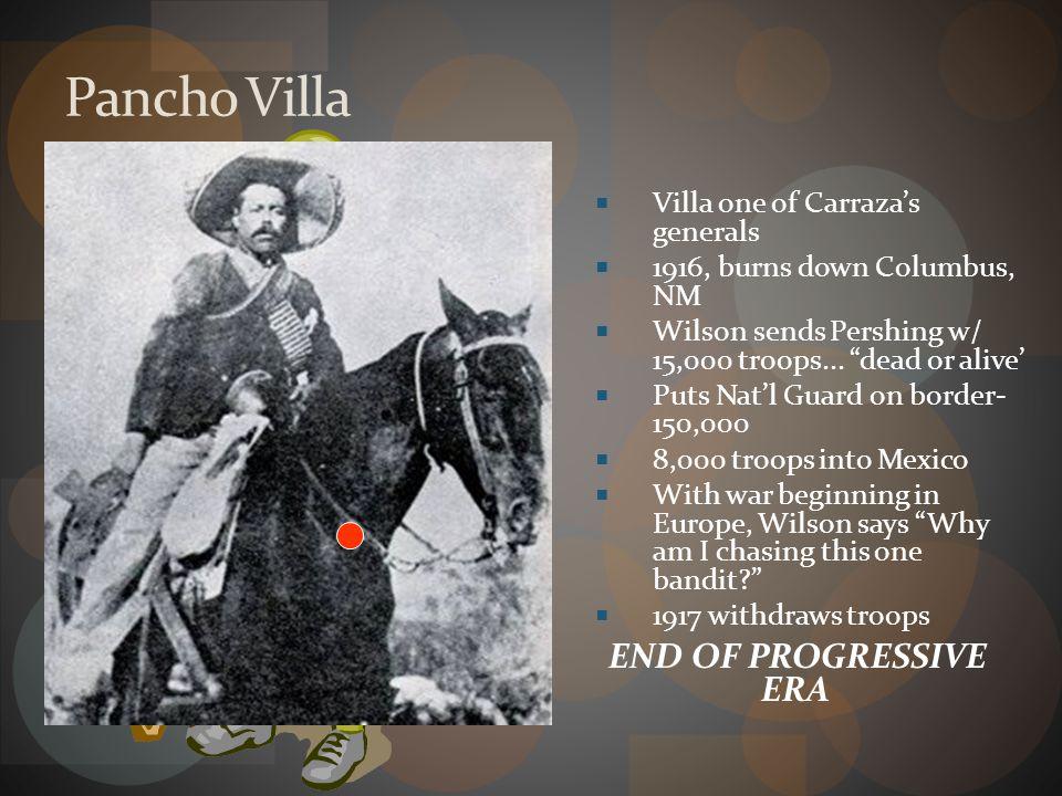 Pancho Villa END OF PROGRESSIVE ERA Villa one of Carraza's generals