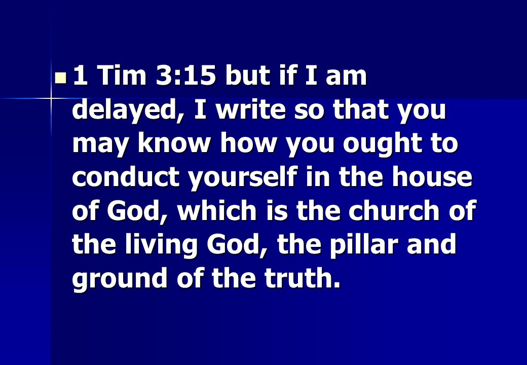 1 Tim 3:15 but if I am delayed, I write so that you may know how you ought to conduct yourself in the house of God, which is the church of the living God, the pillar and ground of the truth.