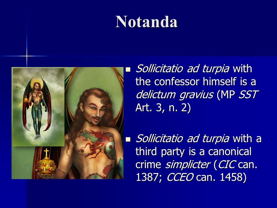 Notanda Sollicitatio ad turpia with the confessor himself is a delictum gravius (MP SST Art. 3, n. 2)